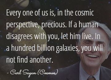 Every one of us is, in a cosmic perspective, precious.